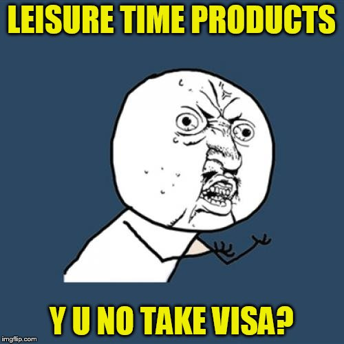 Y U No Meme | LEISURE TIME PRODUCTS Y U NO TAKE VISA? | image tagged in memes,y u no | made w/ Imgflip meme maker