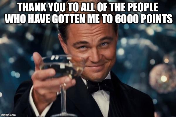 I know it's not a lot of points but I still appreciate the people who have gotten me started. | THANK YOU TO ALL OF THE PEOPLE WHO HAVE GOTTEN ME TO 6000 POINTS | image tagged in memes,leonardo dicaprio cheers | made w/ Imgflip meme maker