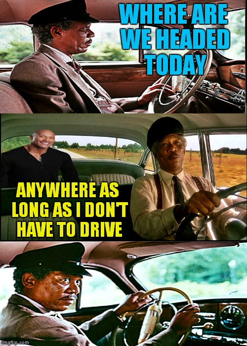 I know I get tired of driving... | WHERE ARE WE HEADED TODAY ANYWHERE AS LONG AS I DON'T HAVE TO DRIVE | image tagged in the rock driving,morgan freeman,the rock driving mlp,dank memes | made w/ Imgflip meme maker