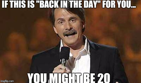 "IF THIS IS ""BACK IN THE DAY"" FOR YOU... YOU MIGHT BE 20 