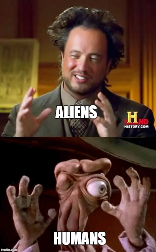 aliens?  | ALIENS HUMANS | image tagged in ancient aliens,aliens,humanity,space,memes,bl4h8l4hbl4h | made w/ Imgflip meme maker