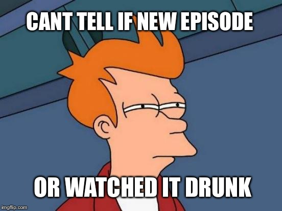 Futurama Fry Meme | CANT TELL IF NEW EPISODE OR WATCHED IT DRUNK | image tagged in memes,futurama fry | made w/ Imgflip meme maker