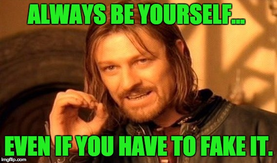 One Does Not Simply Meme | ALWAYS BE YOURSELF... EVEN IF YOU HAVE TO FAKE IT. | image tagged in memes,one does not simply | made w/ Imgflip meme maker