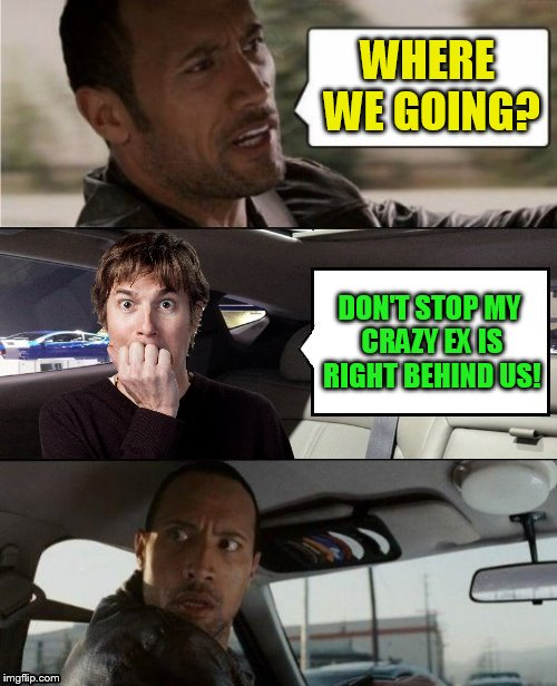 The Rock Driving Blank 2 | WHERE WE GOING? DON'T STOP MY CRAZY EX IS RIGHT BEHIND US! | image tagged in the rock driving blank 2 | made w/ Imgflip meme maker
