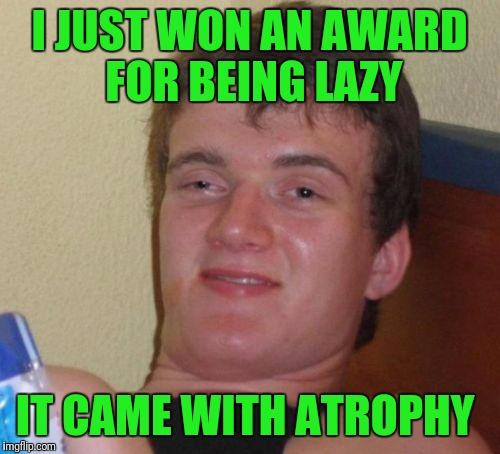 10 Guy Meme | I JUST WON AN AWARD FOR BEING LAZY IT CAME WITH ATROPHY | image tagged in memes,10 guy | made w/ Imgflip meme maker