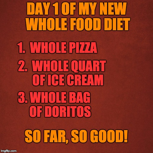 Whole Foods Diet | DAY 1 OF MY NEW WHOLE FOOD DIET 1.  WHOLE PIZZA 2.  WHOLE QUART     OF ICE CREAM 3. WHOLE BAG     OF DORITOS SO FAR, SO GOOD! | image tagged in blank red background,dieting | made w/ Imgflip meme maker