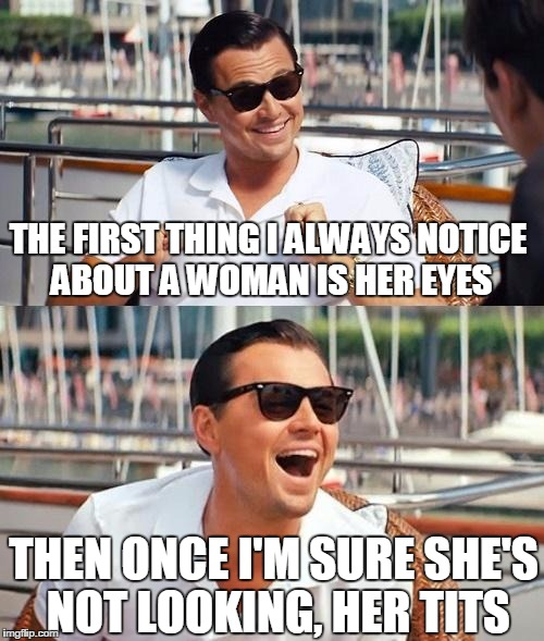 Leonardo Dicaprio Wolf Of Wall Street Meme | THE FIRST THING I ALWAYS NOTICE ABOUT A WOMAN IS HER EYES THEN ONCE I'M SURE SHE'S NOT LOOKING, HER TITS | image tagged in memes,leonardo dicaprio wolf of wall street | made w/ Imgflip meme maker