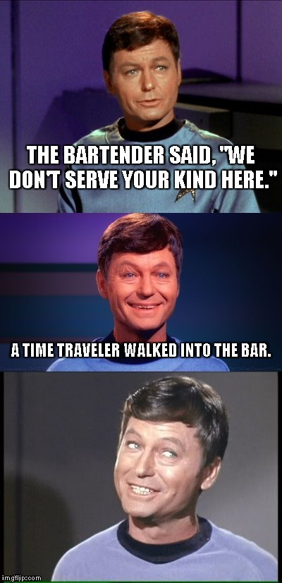 "bad pun McCoy | THE BARTENDER SAID, ""WE DON'T SERVE YOUR KIND HERE."" A TIME TRAVELER WALKED INTO THE BAR. 