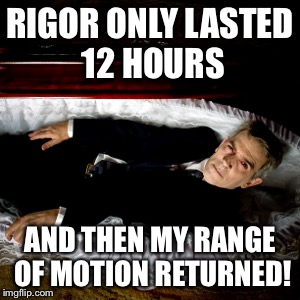 RIGOR ONLY LASTED 12 HOURS AND THEN MY RANGE OF MOTION RETURNED! | made w/ Imgflip meme maker