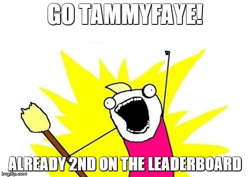 X All The Y | GO TAMMYFAYE! ALREADY 2ND ON THE LEADERBOARD | image tagged in memes,x all the y | made w/ Imgflip meme maker