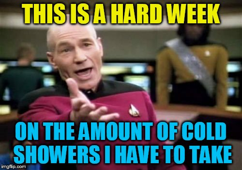 Picard Wtf Meme | THIS IS A HARD WEEK ON THE AMOUNT OF COLD SHOWERS I HAVE TO TAKE | image tagged in memes,picard wtf | made w/ Imgflip meme maker