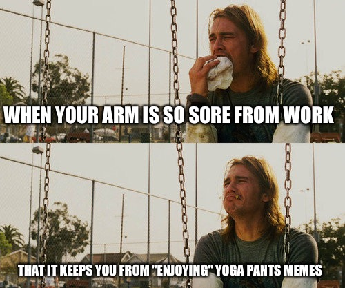 "First World Stoner Problems Meme | WHEN YOUR ARM IS SO SORE FROM WORK THAT IT KEEPS YOU FROM ""ENJOYING"" YOGA PANTS MEMES 