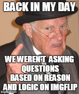 Back In My Day Meme | BACK IN MY DAY WE WEREN'T  ASKING QUESTIONS BASED ON REASON AND LOGIC ON IMGFLIP | image tagged in memes,back in my day | made w/ Imgflip meme maker