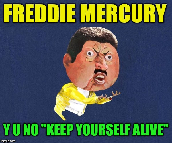 Queen Request ''Old Singers Week'', March 21st to 28th (A Johnny_Cash Event) |  FREDDIE MERCURY; Y U NO ''KEEP YOURSELF ALIVE'' | image tagged in y u no freddy mercury,queen,freddy mercury,keep yourself alive,songs,meme | made w/ Imgflip meme maker