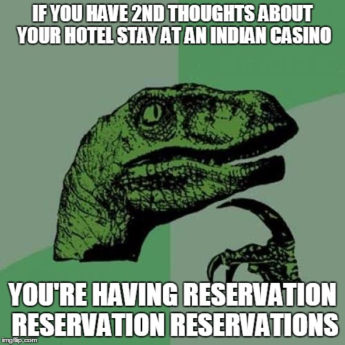 Philosoraptor Meme | IF YOU HAVE 2ND THOUGHTS ABOUT YOUR HOTEL STAY AT AN INDIAN CASINO YOU'RE HAVING RESERVATION RESERVATION RESERVATIONS | image tagged in memes,philosoraptor | made w/ Imgflip meme maker