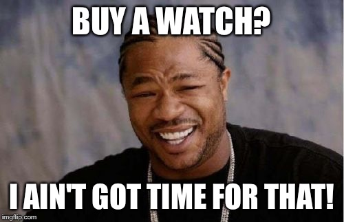 Yo Dawg Heard You Meme | BUY A WATCH? I AIN'T GOT TIME FOR THAT! | image tagged in memes,yo dawg heard you | made w/ Imgflip meme maker