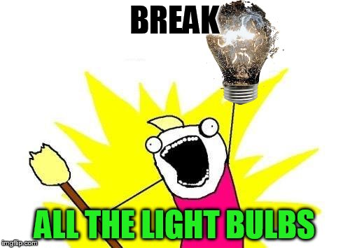 X All The Y Meme | BREAK ALL THE LIGHT BULBS | image tagged in memes,x all the y | made w/ Imgflip meme maker