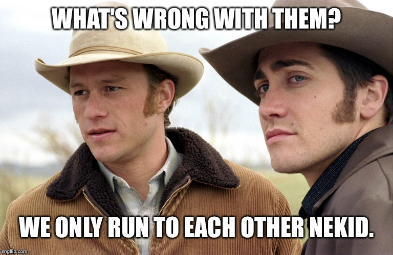 WHAT'S WRONG WITH THEM? WE ONLY RUN TO EACH OTHER NEKID. | made w/ Imgflip meme maker