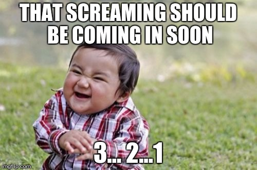 Evil Toddler Meme | THAT SCREAMING SHOULD BE COMING IN SOON 3... 2...1 | image tagged in memes,evil toddler | made w/ Imgflip meme maker