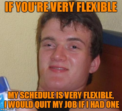10 Guy Meme | IF YOU'RE VERY FLEXIBLE MY SCHEDULE IS VERY FLEXIBLE, I WOULD QUIT MY JOB IF I HAD ONE | image tagged in memes,10 guy | made w/ Imgflip meme maker
