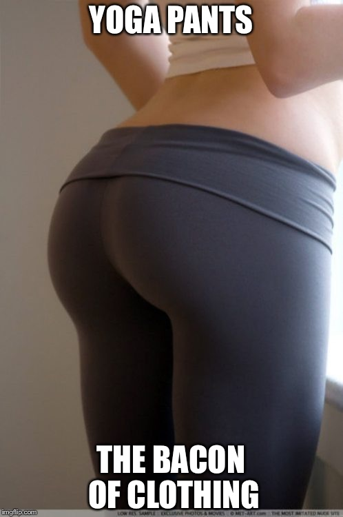 YOGA PANTS THE BACON OF CLOTHING | image tagged in yoga pants | made w/ Imgflip meme maker
