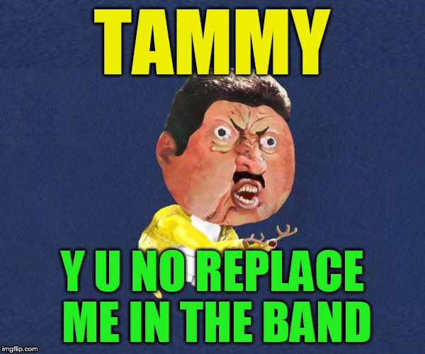 Y U No Freddy Mercury | TAMMY Y U NO REPLACE ME IN THE BAND | image tagged in y u no freddy mercury | made w/ Imgflip meme maker