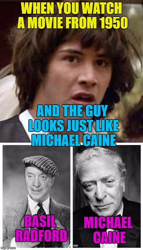 If he'd sounded like him as well I would've been seriously freaked... :) | WHEN YOU WATCH A MOVIE FROM 1950 AND THE GUY LOOKS JUST LIKE MICHAEL CAINE BASIL RADFORD MICHAEL CAINE | image tagged in memes,lookalike,michael caine,basil radford,films,coincidence | made w/ Imgflip meme maker
