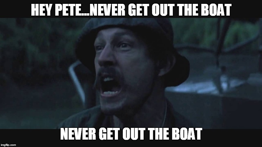 HEY PETE...NEVER GET OUT THE BOAT NEVER GET OUT THE BOAT | made w/ Imgflip meme maker