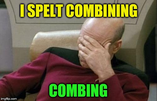 Captain Picard Facepalm Meme | I SPELT COMBINING COMBING | image tagged in memes,captain picard facepalm | made w/ Imgflip meme maker