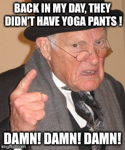 Yoga Pants Week, a Tetsuoswrath/Lynch1979 event | BACK IN MY DAY, THEY DIDN'T HAVE YOGA PANTS ! DAMN! DAMN! DAMN! | image tagged in memes,back in my day,yoga pants week | made w/ Imgflip meme maker