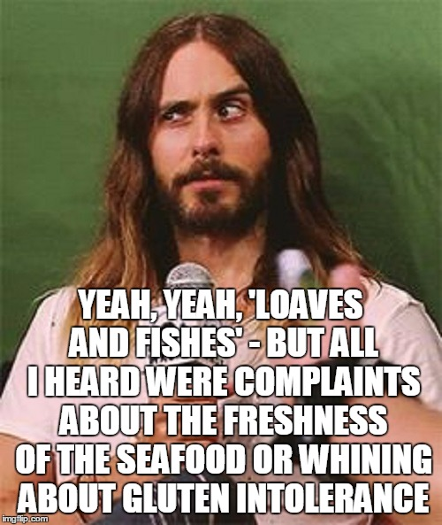 YEAH, YEAH, 'LOAVES AND FISHES' - BUT ALL I HEARD WERE COMPLAINTS ABOUT THE FRESHNESS OF THE SEAFOOD OR WHINING ABOUT GLUTEN INTOLERANCE | made w/ Imgflip meme maker