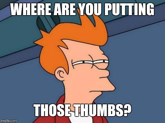 Futurama Fry Meme | WHERE ARE YOU PUTTING THOSE THUMBS? | image tagged in memes,futurama fry | made w/ Imgflip meme maker