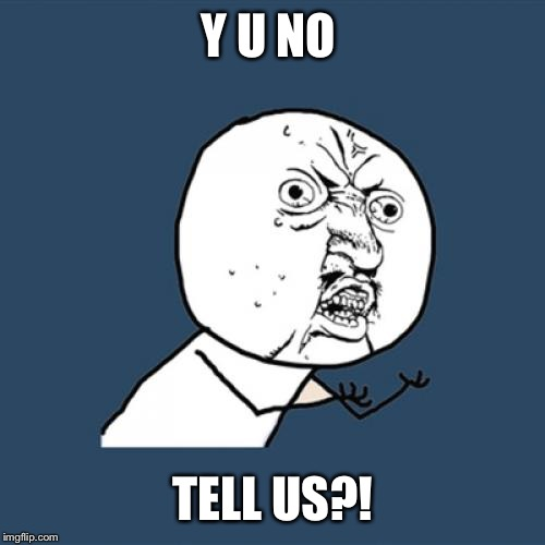 Y U No Meme | Y U NO TELL US?! | image tagged in memes,y u no | made w/ Imgflip meme maker