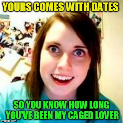 YOURS COMES WITH DATES SO YOU KNOW HOW LONG YOU'VE BEEN MY CAGED LOVER | made w/ Imgflip meme maker