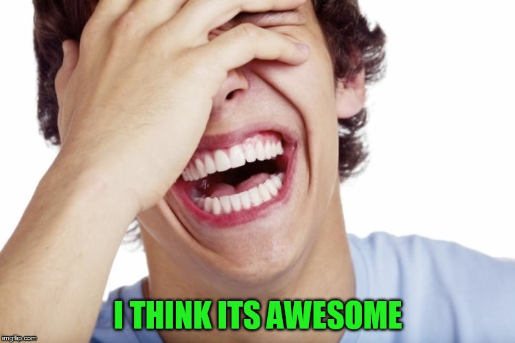 I THINK ITS AWESOME | made w/ Imgflip meme maker