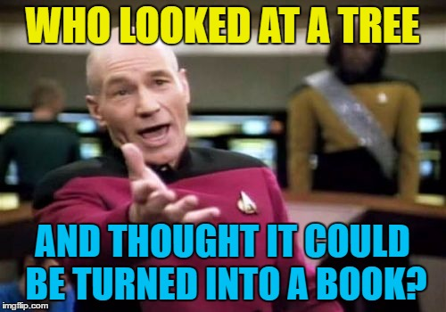 Picard Wtf Meme | WHO LOOKED AT A TREE AND THOUGHT IT COULD BE TURNED INTO A BOOK? | image tagged in memes,picard wtf | made w/ Imgflip meme maker