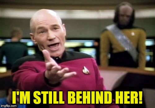 Picard Wtf Meme | I'M STILL BEHIND HER! | image tagged in memes,picard wtf | made w/ Imgflip meme maker
