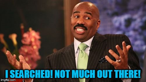Steve Harvey Meme | I SEARCHED! NOT MUCH OUT THERE! | image tagged in memes,steve harvey | made w/ Imgflip meme maker