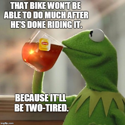 But Thats None Of My Business Meme | THAT BIKE WON'T BE ABLE TO DO MUCH AFTER HE'S DONE RIDING IT. BECAUSE IT'LL BE TWO-TIRED. | image tagged in memes,but thats none of my business,kermit the frog | made w/ Imgflip meme maker