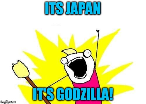 X All The Y Meme | ITS JAPAN IT'S GODZILLA! | image tagged in memes,x all the y | made w/ Imgflip meme maker