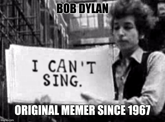 Old singers week (Bob Dylan) | BOB DYLAN ORIGINAL MEMER SINCE 1967 | image tagged in old singers week,bob dylan | made w/ Imgflip meme maker