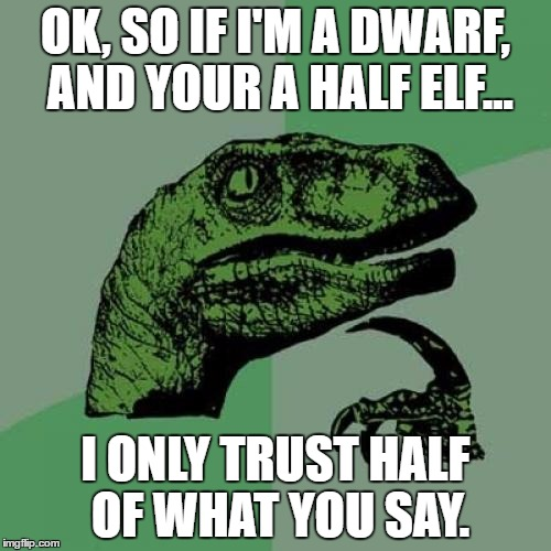 Philosoraptor Meme | OK, SO IF I'M A DWARF, AND YOUR A HALF ELF... I ONLY TRUST HALF OF WHAT YOU SAY. | image tagged in memes,philosoraptor | made w/ Imgflip meme maker