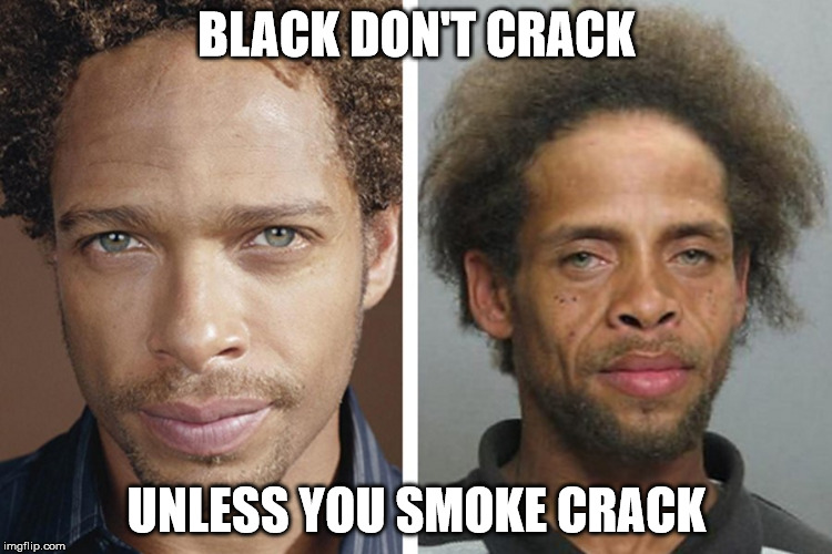 BLACK DON'T CRACK UNLESS YOU SMOKE CRACK | image tagged in drugs are bad | made w/ Imgflip meme maker