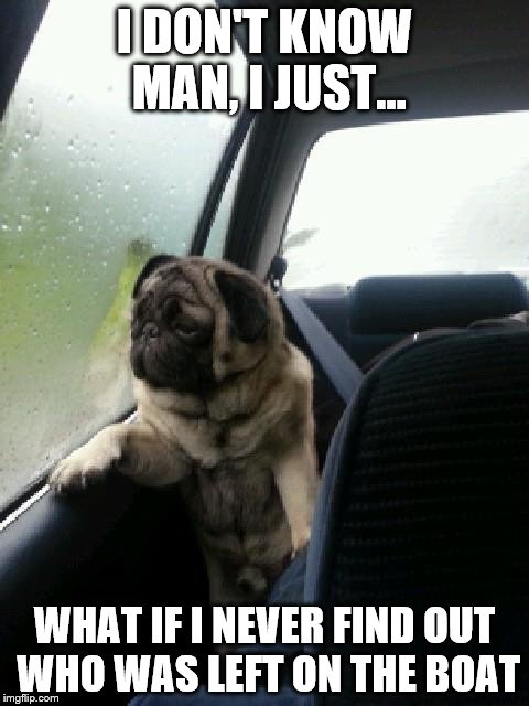 Pete And Repeat are still haunting the dog's mind! | I DON'T KNOW MAN, I JUST... WHAT IF I NEVER FIND OUT WHO WAS LEFT ON THE BOAT | image tagged in introspective pug,memes,pete and repeat | made w/ Imgflip meme maker