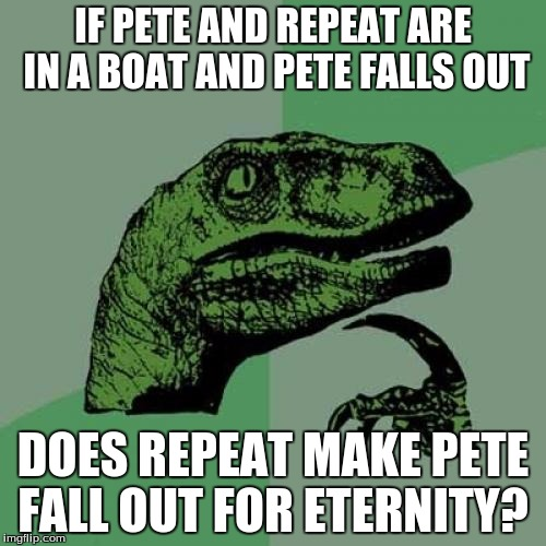 pete and repeat jokes | IF PETE AND REPEAT ARE IN A BOAT AND PETE FALLS OUT DOES REPEAT MAKE PETE FALL OUT FOR ETERNITY? | image tagged in memes,philosoraptor,pete and repeat | made w/ Imgflip meme maker