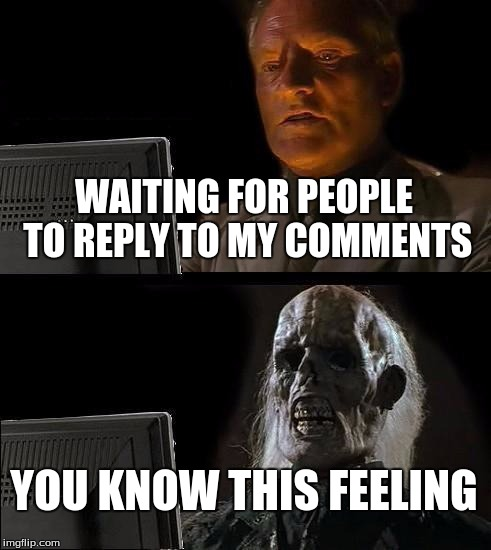 to all of you people who have known this feeling, i made this for you | WAITING FOR PEOPLE TO REPLY TO MY COMMENTS YOU KNOW THIS FEELING | image tagged in memes,ill just wait here,meme comments | made w/ Imgflip meme maker