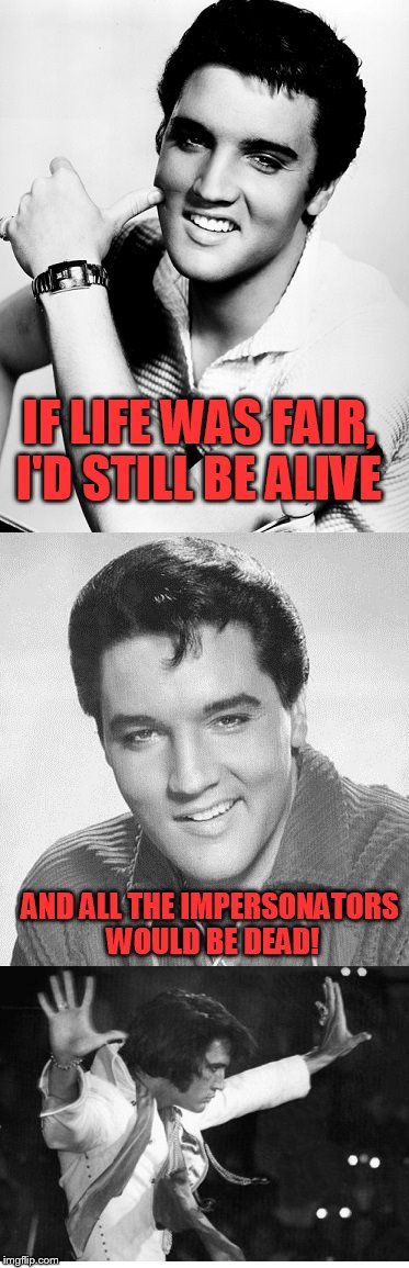 ''Old Singers Week'', March 21st to 28th (A Johnny_Cash Event) | IF LIFE WAS FAIR, I'D STILL BE ALIVE AND ALL THE IMPERSONATORS WOULD BE DEAD! | image tagged in elvis presley,old singers week | made w/ Imgflip meme maker