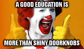 TAKEAWAY LESSON | A GOOD EDUCATION IS MORE THAN SHINY DOORKNOBS | image tagged in mcdonalds,mayor,education,school | made w/ Imgflip meme maker