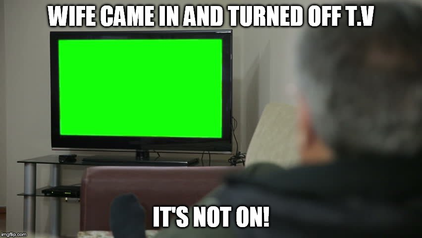 Wife T.V | WIFE CAME IN AND TURNED OFF T.V IT'S NOT ON! | image tagged in wife tv,funny,stupid,old jokes | made w/ Imgflip meme maker