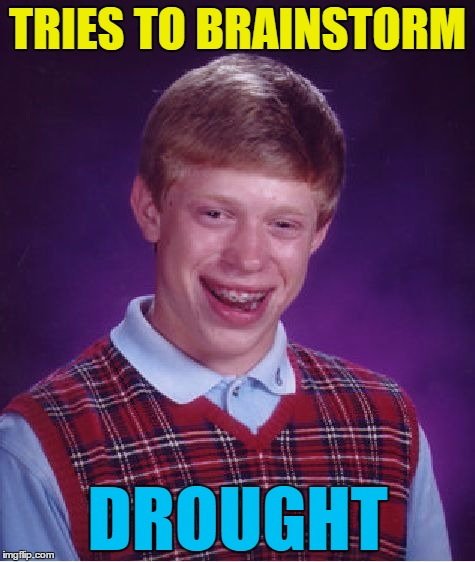 No sign of a flood... | TRIES TO BRAINSTORM DROUGHT | image tagged in memes,bad luck brian,brainstorm,drought | made w/ Imgflip meme maker